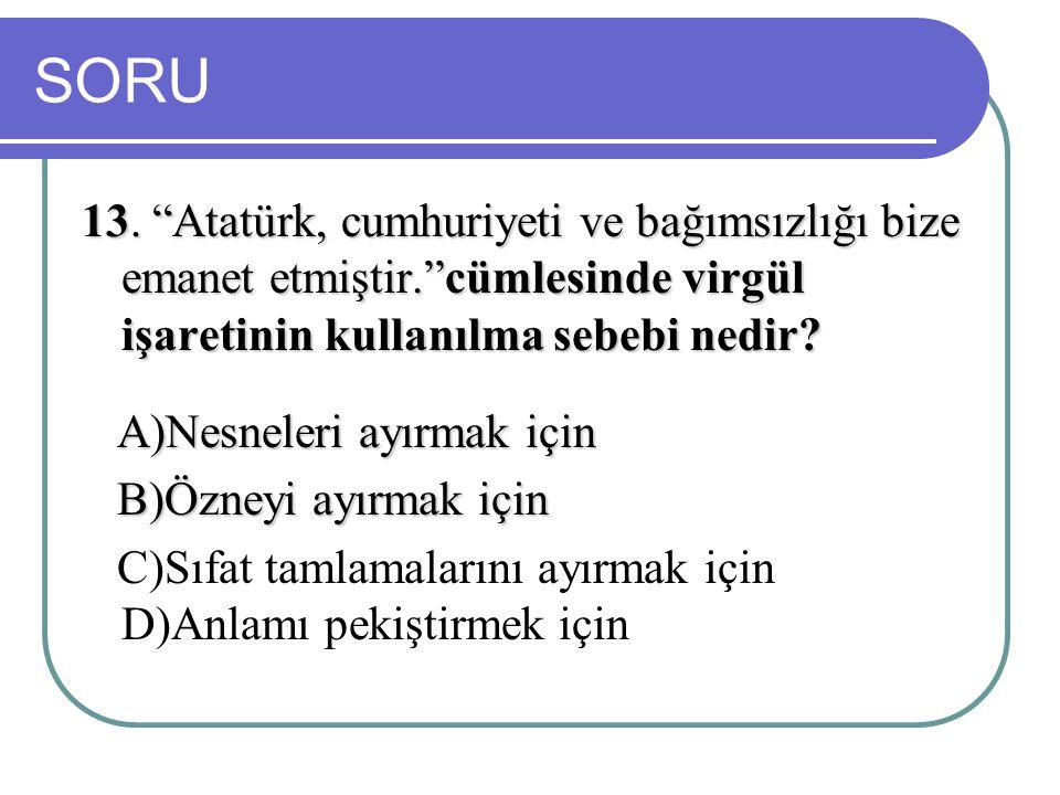 SORU 13. Atatürk, cumhuriyeti ve bağımsızlığı bize emanet etmiştir. cümlesinde virgül işaretinin kullanılma sebebi nedir