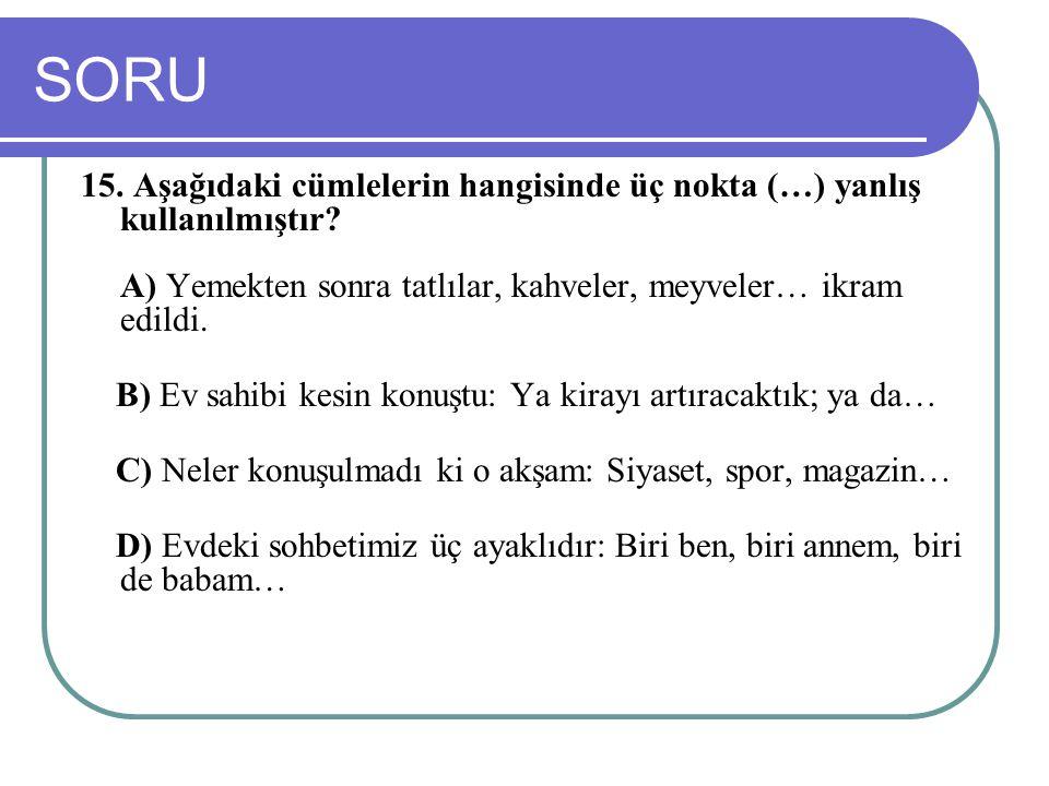 SORU 15. Aşağıdaki cümlelerin hangisinde üç nokta (…) yanlış kullanılmıştır A) Yemekten sonra tatlılar, kahveler, meyveler… ikram edildi.