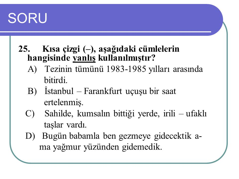 SORU 25. Kısa çizgi (–), aşağıdaki cümlelerin hangisinde yanlış kullanılmıştır A) Tezinin tümünü 1983-1985 yılları arasında.