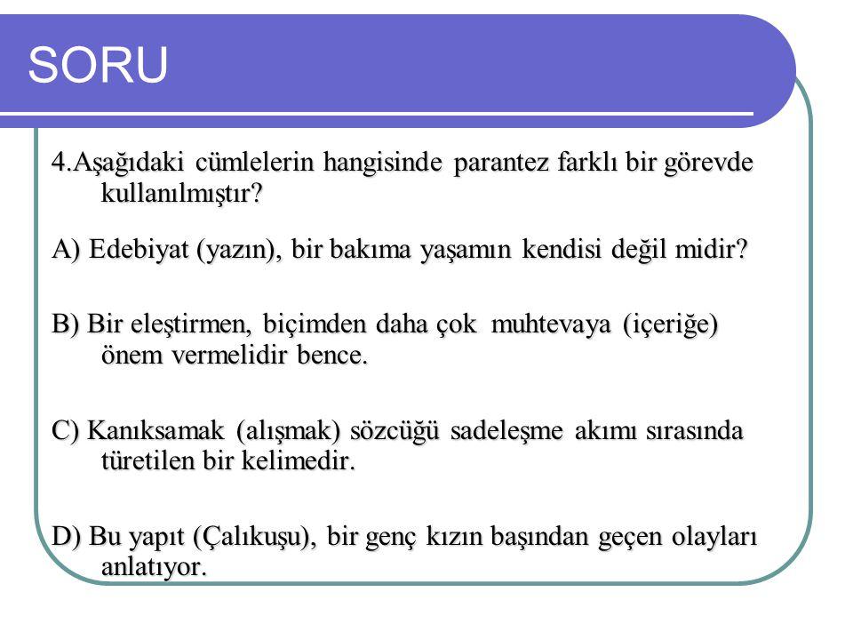 SORU 4.Aşağıdaki cümlelerin hangisinde parantez farklı bir görevde kullanılmıştır A) Edebiyat (yazın), bir bakıma yaşamın kendisi değil midir