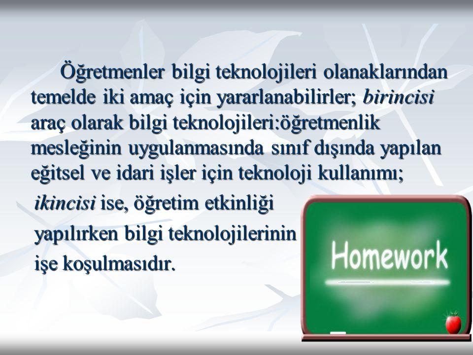 Öğretmenler bilgi teknolojileri olanaklarından temelde iki amaç için yararlanabilirler; birincisi araç olarak bilgi teknolojileri:öğretmenlik mesleğinin uygulanmasında sınıf dışında yapılan eğitsel ve idari işler için teknoloji kullanımı;
