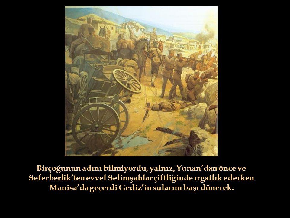 Birçoğunun adını bilmiyordu, yalnız, Yunan'dan önce ve Seferberlik'ten evvel Selimşahlar çiftliğinde ırgatlık ederken Manisa'da geçerdi Gediz'in sularını başı dönerek.