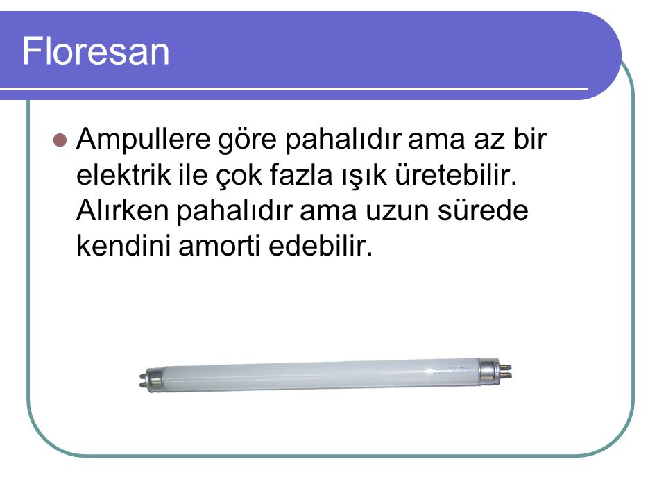 Floresan Ampullere göre pahalıdır ama az bir elektrik ile çok fazla ışık üretebilir.