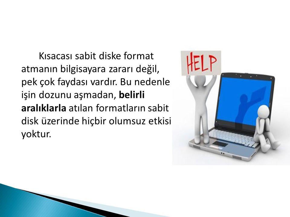 Kısacası sabit diske format atmanın bilgisayara zararı değil, pek çok faydası vardır.