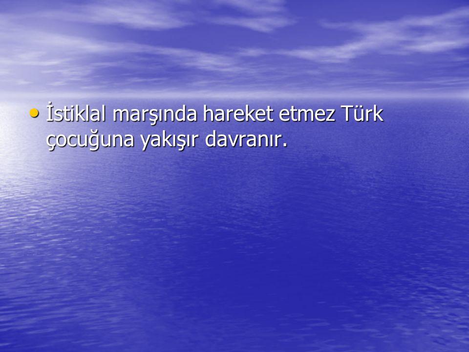 İstiklal marşında hareket etmez Türk çocuğuna yakışır davranır.