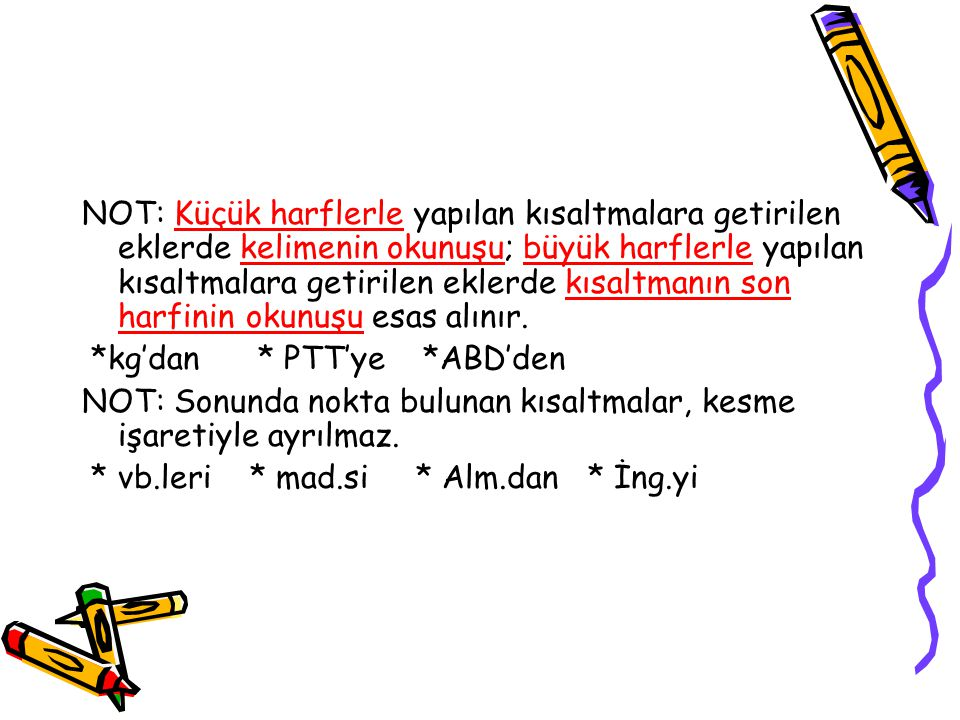 NOT: Küçük harflerle yapılan kısaltmalara getirilen eklerde kelimenin okunuşu; büyük harflerle yapılan kısaltmalara getirilen eklerde kısaltmanın son harfinin okunuşu esas alınır.
