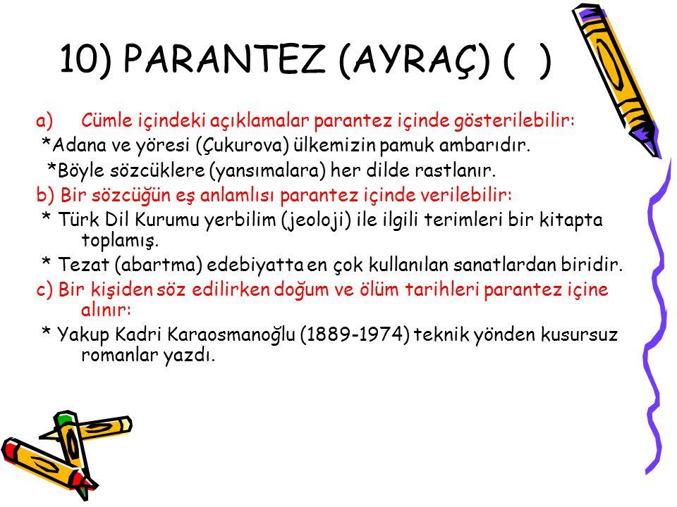 10) PARANTEZ (AYRAÇ) ( ) Cümle içindeki açıklamalar parantez içinde gösterilebilir: *Adana ve yöresi (Çukurova) ülkemizin pamuk ambarıdır.