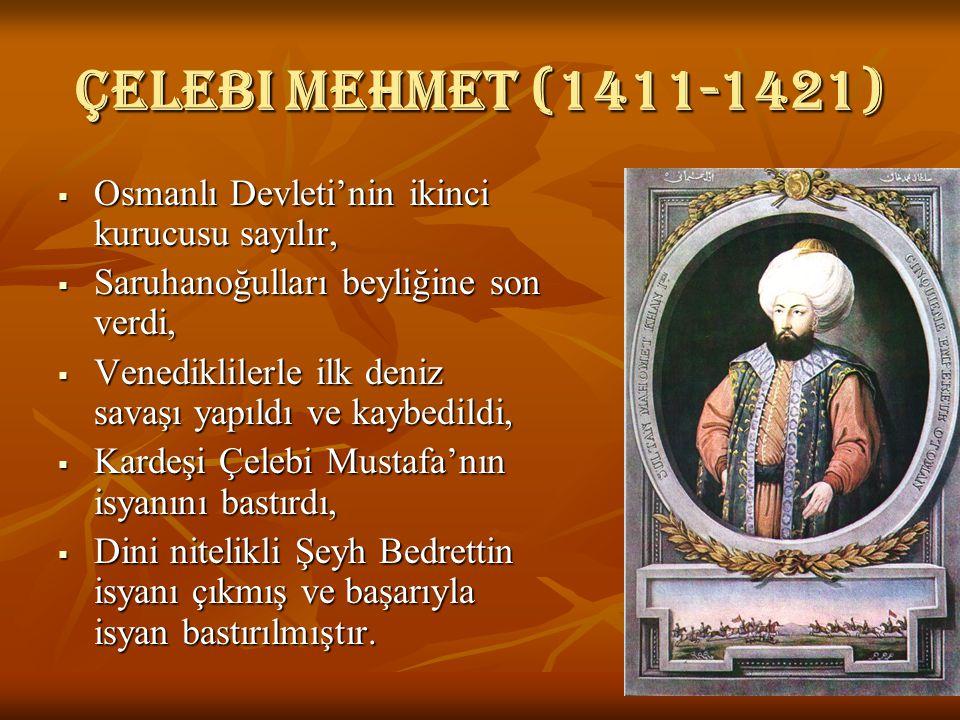 Çelebi mehmet (1411-1421) Osmanlı Devleti'nin ikinci kurucusu sayılır,