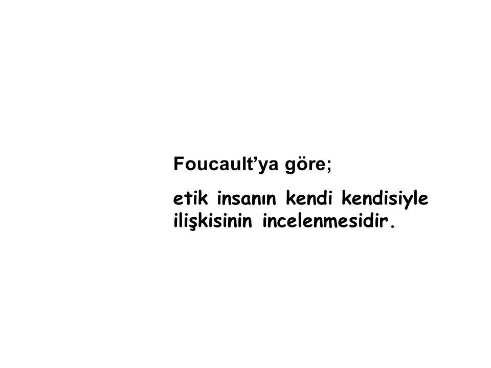 Foucault'ya göre; etik insanın kendi kendisiyle ilişkisinin incelenmesidir.
