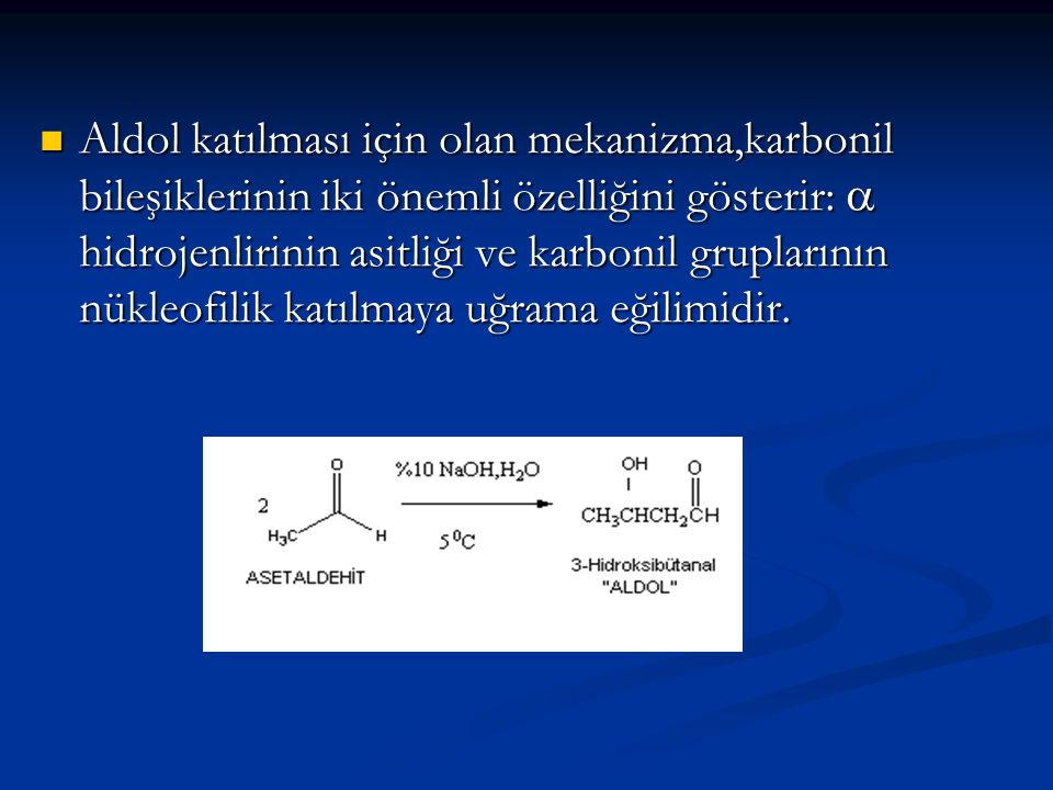 Aldol katılması için olan mekanizma,karbonil bileşiklerinin iki önemli özelliğini gösterir: a hidrojenlirinin asitliği ve karbonil gruplarının nükleofilik katılmaya uğrama eğilimidir.