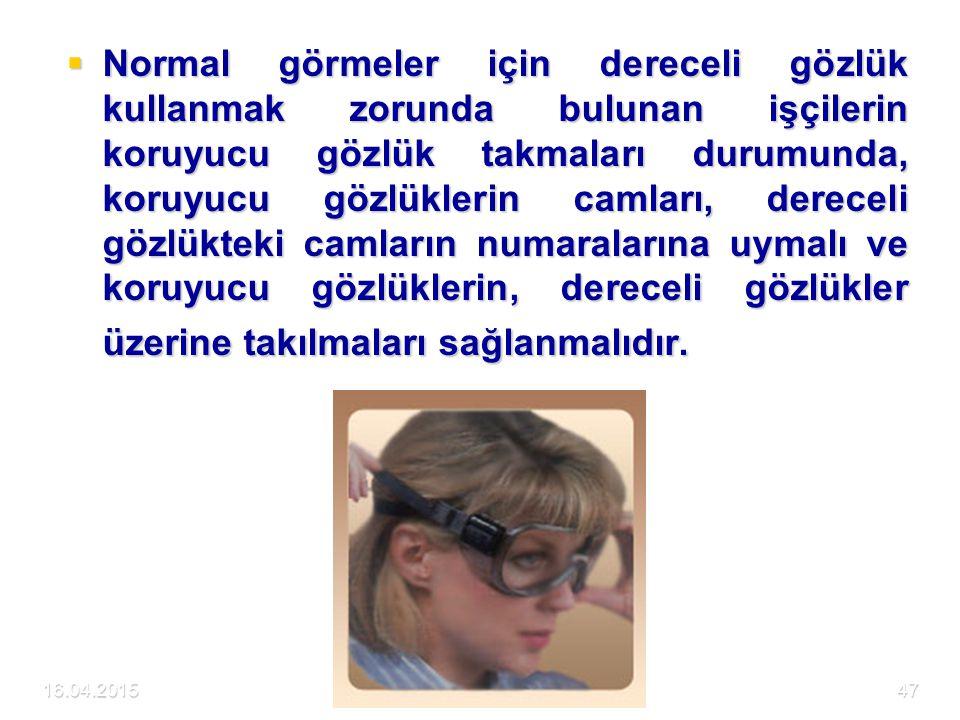Normal görmeler için dereceli gözlük kullanmak zorunda bulunan işçilerin koruyucu gözlük takmaları durumunda, koruyucu gözlüklerin camları, dereceli gözlükteki camların numaralarına uymalı ve koruyucu gözlüklerin, dereceli gözlükler üzerine takılmaları sağlanmalıdır.