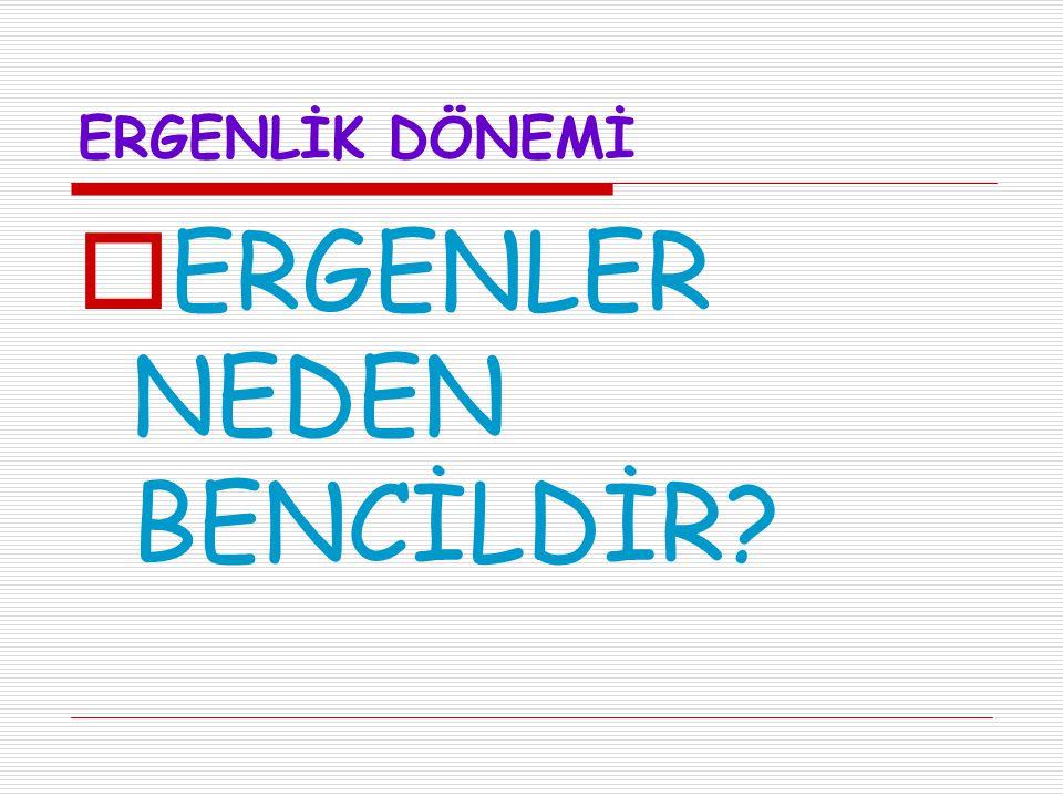 ERGENLER NEDEN BENCİLDİR