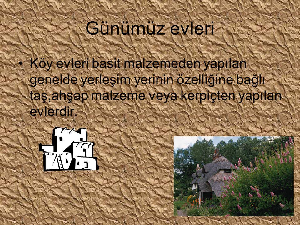 Günümüz evleri Köy evleri basit malzemeden yapılan genelde yerleşim yerinin özelliğine bağlı taş,ahşap malzeme veya kerpiçten yapılan evlerdir.
