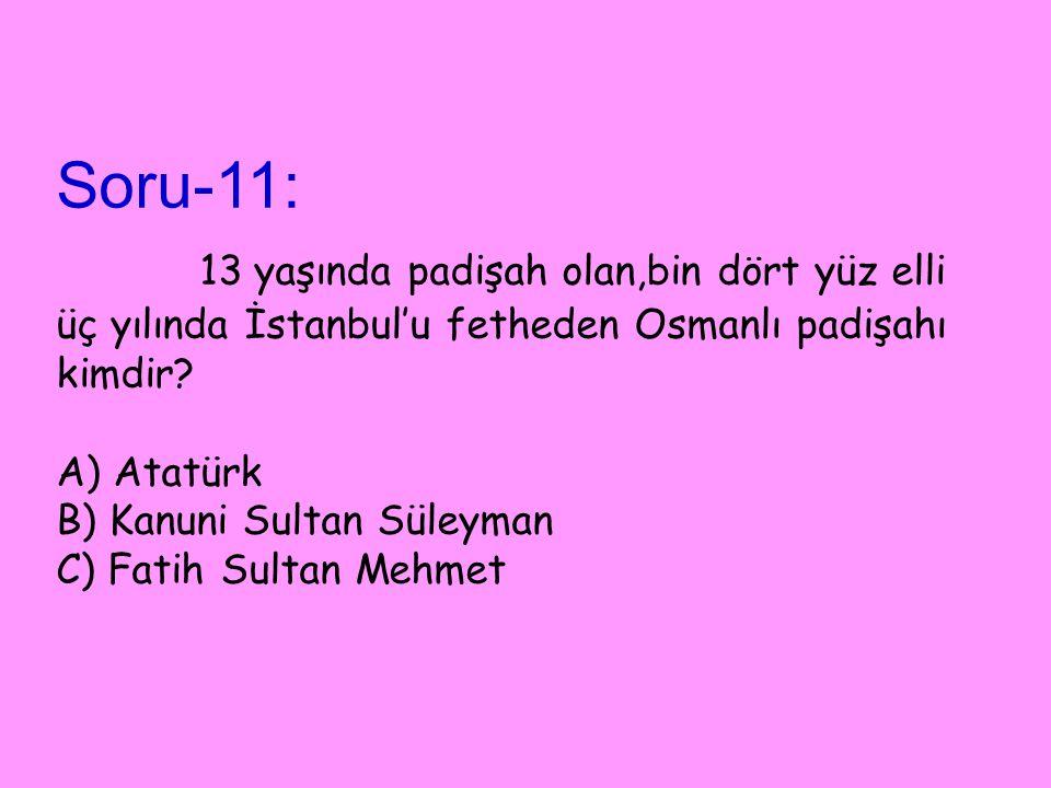 Soru-11: 13 yaşında padişah olan,bin dört yüz elli üç yılında İstanbul'u fetheden Osmanlı padişahı kimdir.