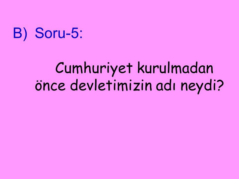 Soru-5: Cumhuriyet kurulmadan önce devletimizin adı neydi