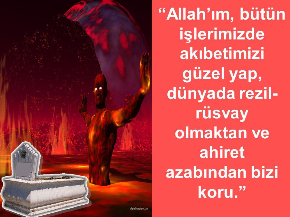 Allah'ım, bütün işlerimizde akıbetimizi güzel yap, dünyada rezil-rüsvay olmaktan ve ahiret azabından bizi koru.