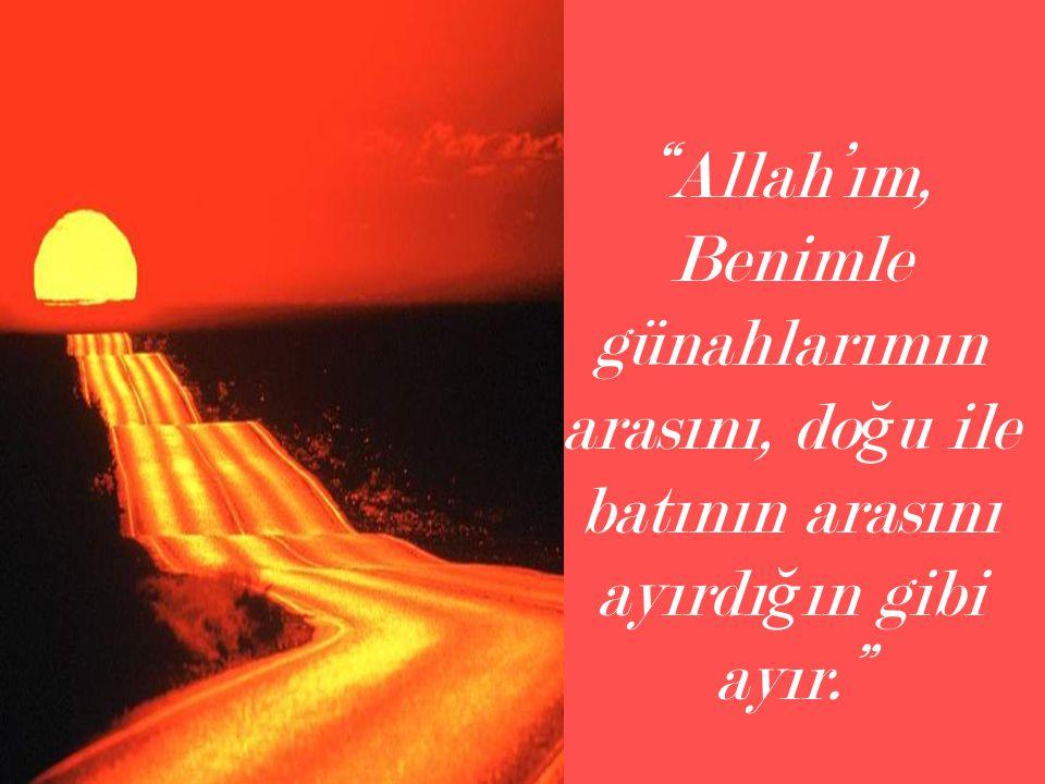 Allah'ım, Benimle günahlarımın arasını, doğu ile batının arasını ayırdığın gibi ayır.