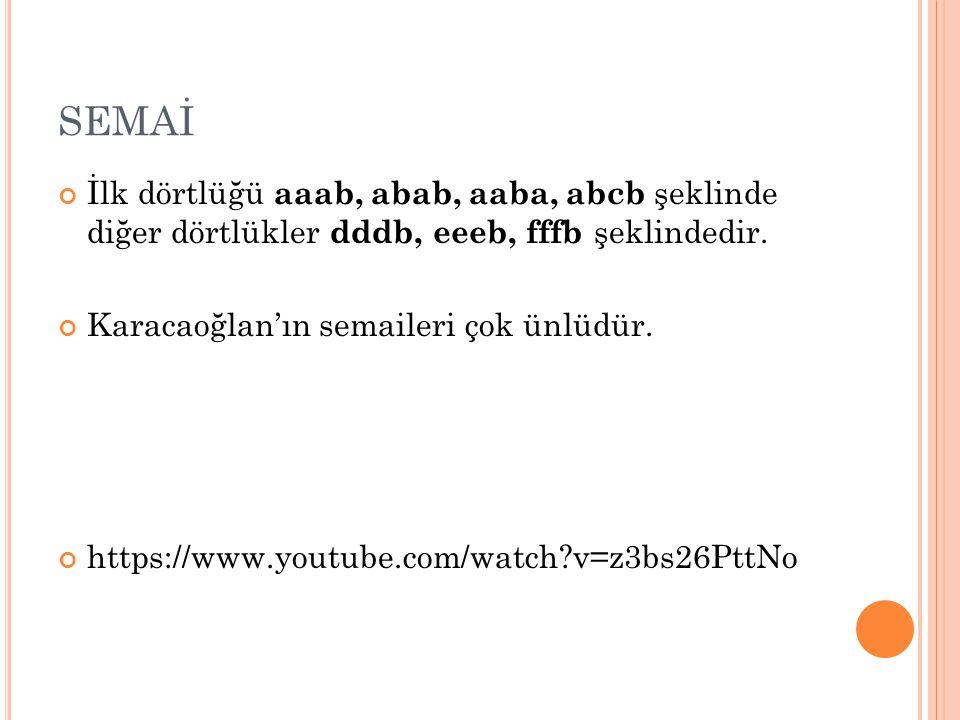 SEMAİ İlk dörtlüğü aaab, abab, aaba, abcb şeklinde diğer dörtlükler dddb, eeeb, fffb şeklindedir. Karacaoğlan'ın semaileri çok ünlüdür.