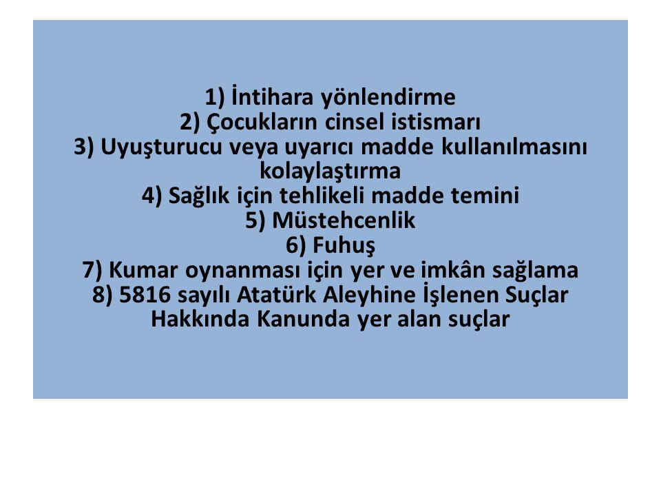 1) İntihara yönlendirme 2) Çocukların cinsel istismarı 3) Uyuşturucu veya uyarıcı madde kullanılmasını kolaylaştırma 4) Sağlık için tehlikeli madde temini 5) Müstehcenlik 6) Fuhuş 7) Kumar oynanması için yer ve imkân sağlama 8) 5816 sayılı Atatürk Aleyhine İşlenen Suçlar Hakkında Kanunda yer alan suçlar