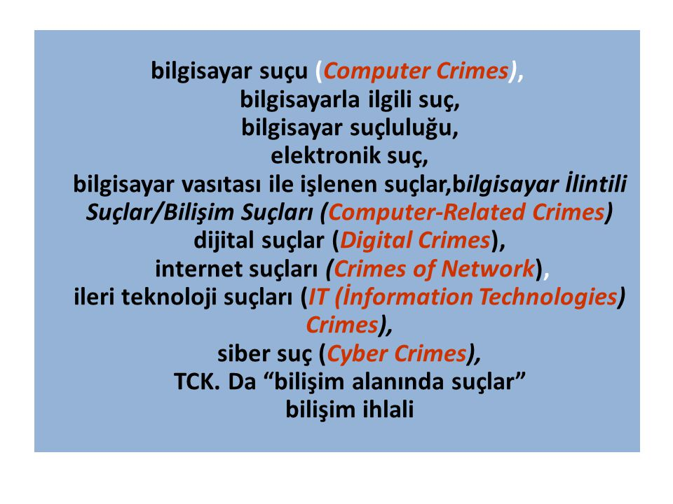 bilgisayar suçu (Computer Crimes), bilgisayarla ilgili suç, bilgisayar suçluluğu, elektronik suç, bilgisayar vasıtası ile işlenen suçlar,bilgisayar İlintili Suçlar/Bilişim Suçları (Computer-Related Crimes) dijital suçlar (Digital Crimes), internet suçları (Crimes of Network), ileri teknoloji suçları (IT (İnformation Technologies) Crimes), siber suç (Cyber Crimes), TCK.