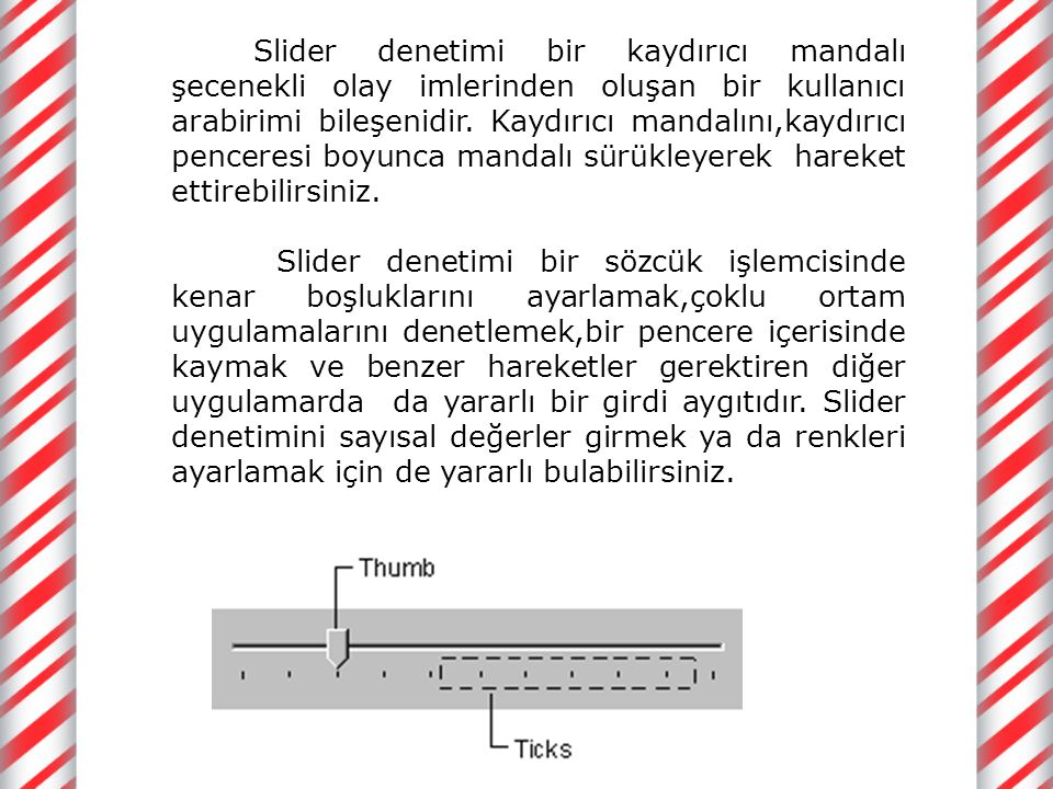 Slider denetimi bir kaydırıcı mandalı şecenekli olay imlerinden oluşan bir kullanıcı arabirimi bileşenidir. Kaydırıcı mandalını,kaydırıcı penceresi boyunca mandalı sürükleyerek hareket ettirebilirsiniz.