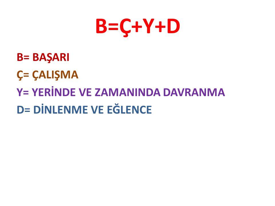 B=Ç+Y+D B= BAŞARI Ç= ÇALIŞMA Y= YERİNDE VE ZAMANINDA DAVRANMA D= DİNLENME VE EĞLENCE