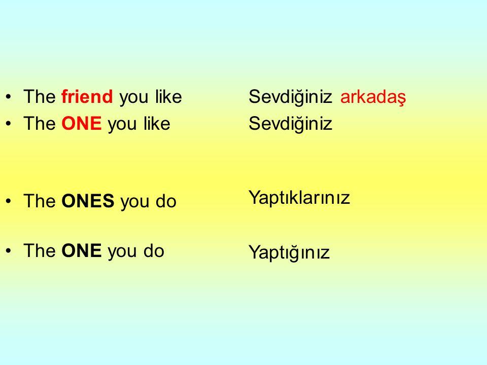 The friend you like The ONE you like. The ONES you do. The ONE you do. Sevdiğiniz arkadaş. Sevdiğiniz.
