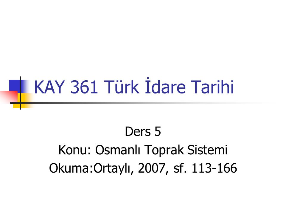 Ders 5 Konu: Osmanlı Toprak Sistemi Okuma:Ortaylı, 2007, sf. 113-166