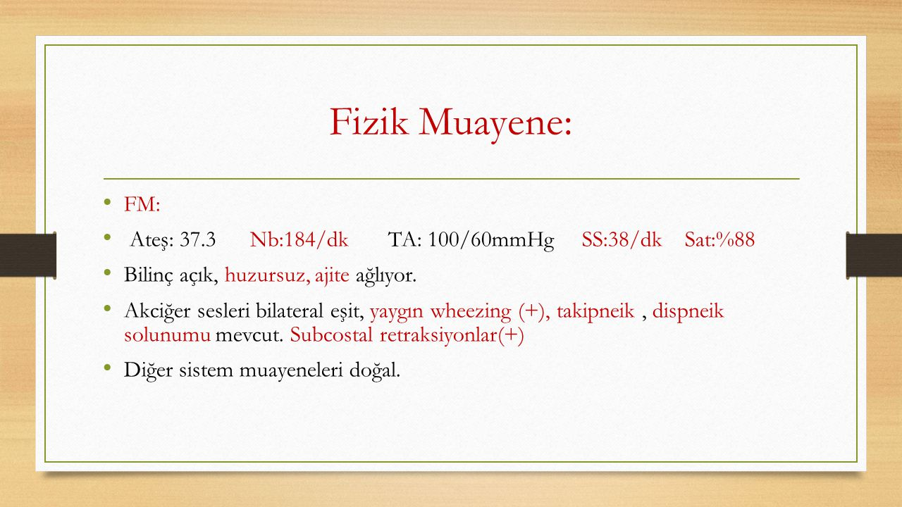 Fizik Muayene: FM: Ateş: 37.3 Nb:184/dk TA: 100/60mmHg SS:38/dk Sat:%88. Bilinç açık, huzursuz, ajite ağlıyor.