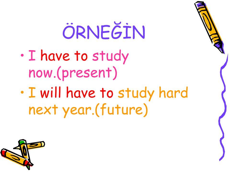ÖRNEĞİN I have to study now.(present)