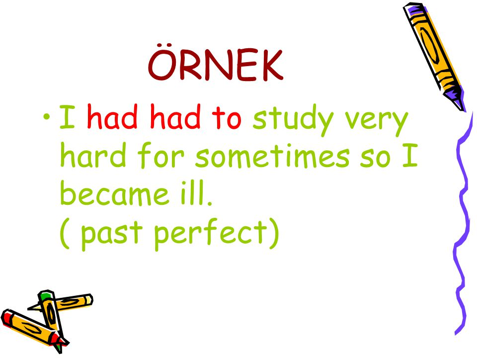 ÖRNEK I had had to study very hard for sometimes so I became ill.