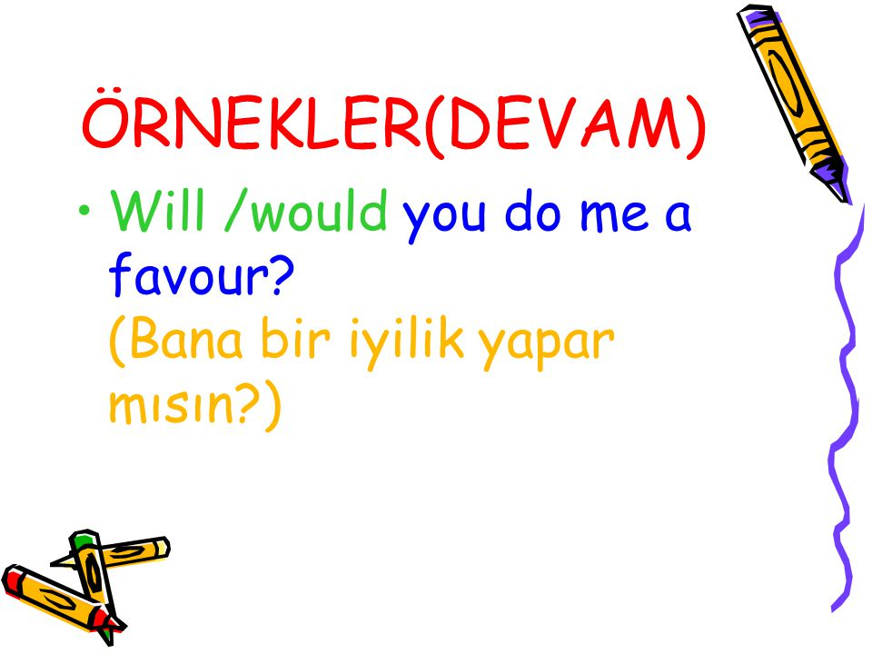 ÖRNEKLER(DEVAM) Will /would you do me a favour.