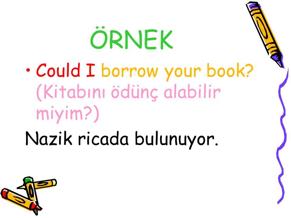 ÖRNEK Could I borrow your book (Kitabını ödünç alabilir miyim )