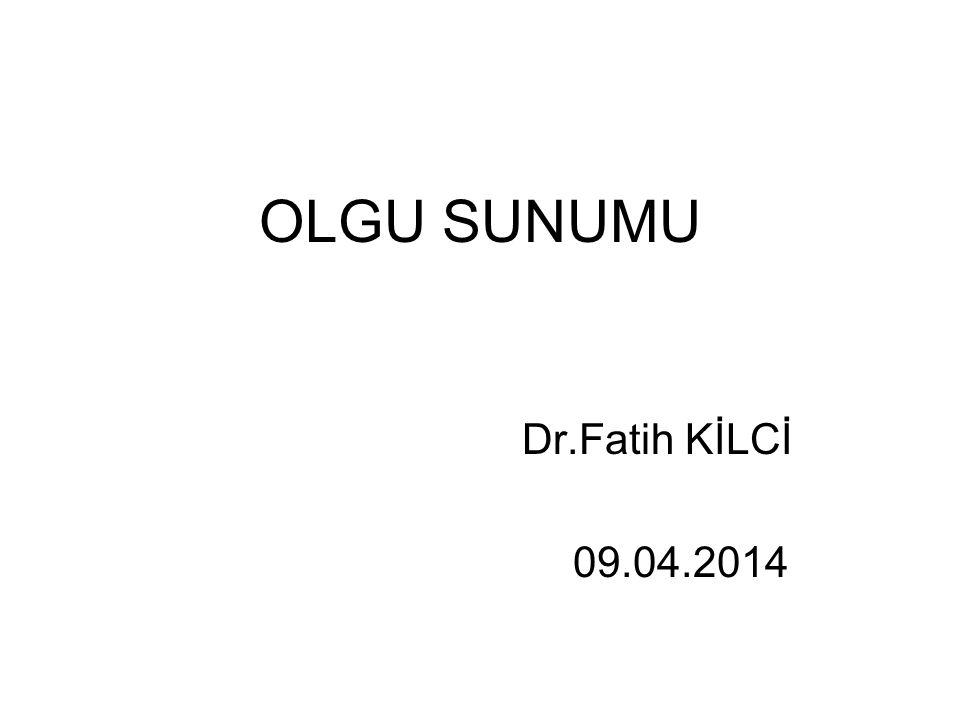 OLGU SUNUMU Dr.Fatih KİLCİ 09.04.2014