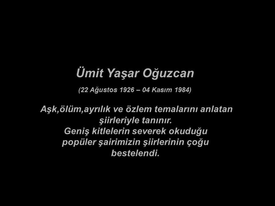 Ümit Yaşar Oğuzcan (22 Ağustos 1926 – 04 Kasım 1984) Aşk,ölüm,ayrılık ve özlem temalarını anlatan şiirleriyle tanınır.