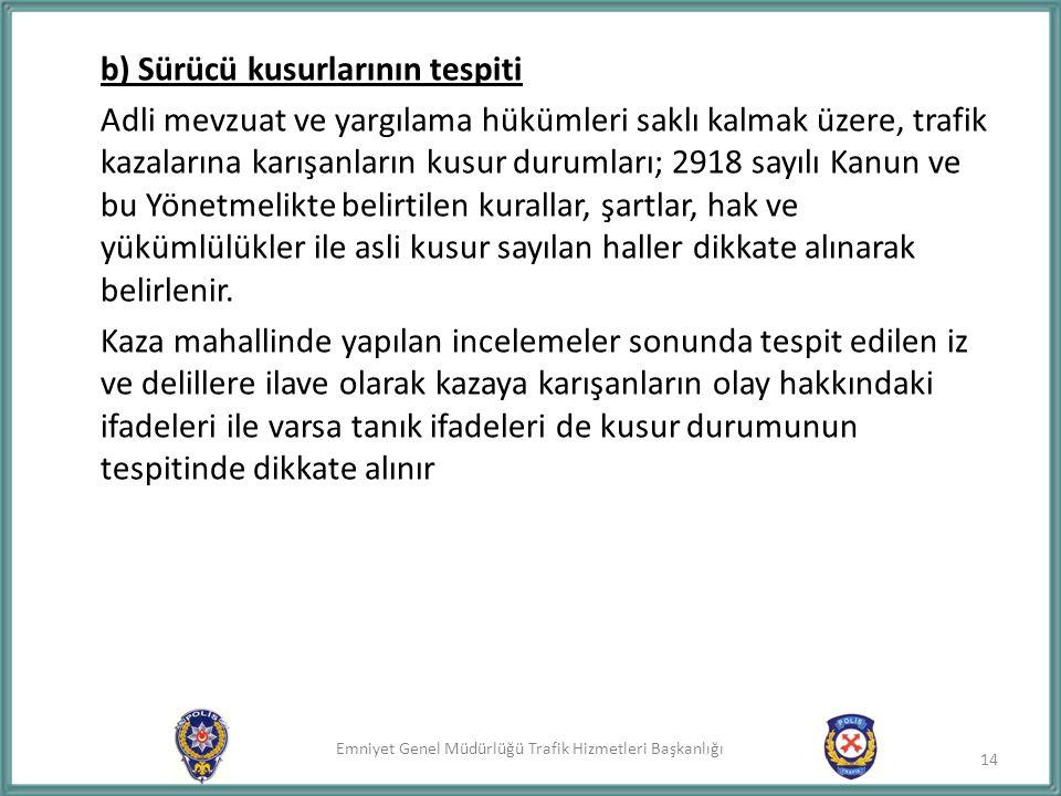 b) Sürücü kusurlarının tespiti Adli mevzuat ve yargılama hükümleri saklı kalmak üzere, trafik kazalarına karışanların kusur durumları; 2918 sayılı Kanun ve bu Yönetmelikte belirtilen kurallar, şartlar, hak ve yükümlülükler ile asli kusur sayılan haller dikkate alınarak belirlenir.