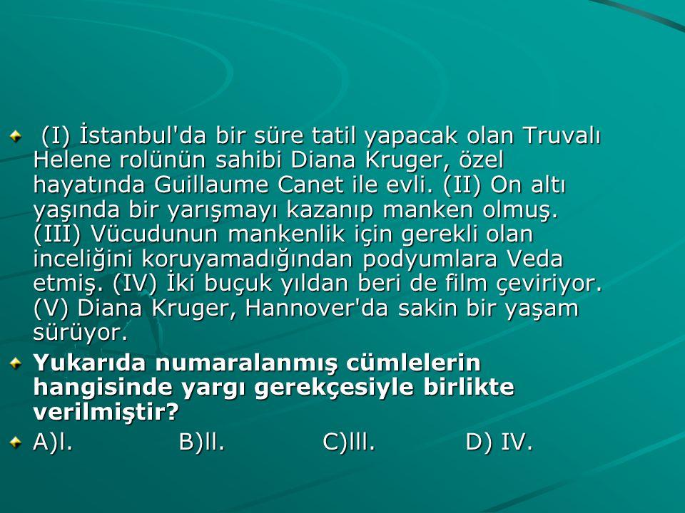 (I) İstanbul da bir süre tatil yapacak olan Truvalı Helene rolünün sahibi Diana Kruger, özel hayatında Guillaume Canet ile evli. (II) On altı yaşında bir yarışmayı kazanıp manken olmuş. (III) Vücudunun mankenlik için gerekli olan inceliğini koruyamadığından podyumlara Veda etmiş. (IV) İki buçuk yıldan beri de film çeviriyor. (V) Diana Kruger, Hannover da sakin bir yaşam sürüyor.