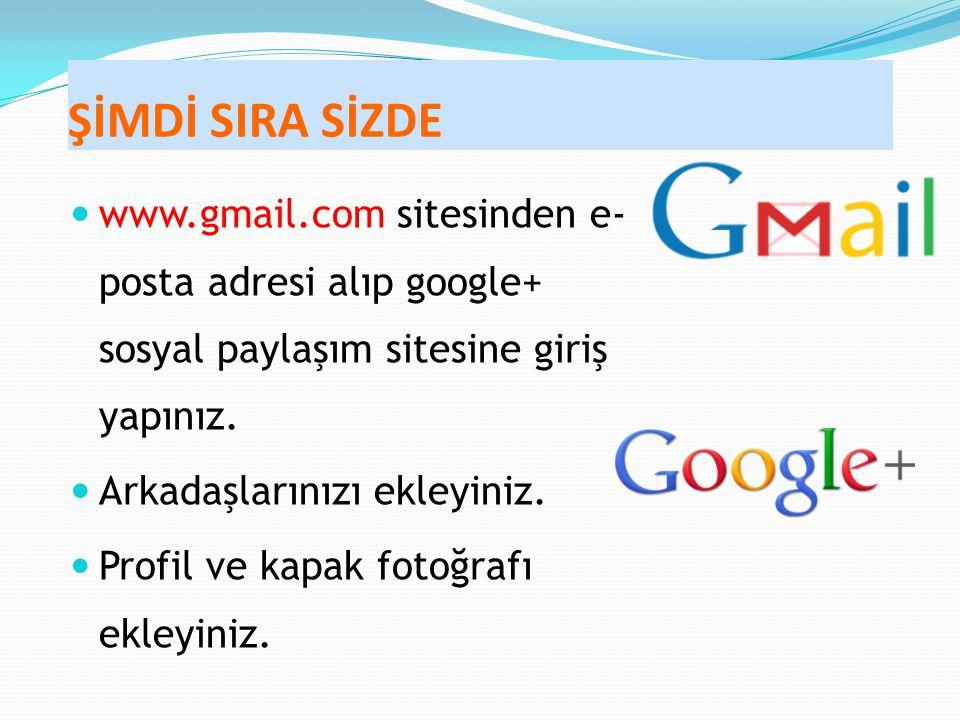 ŞİMDİ SIRA SİZDE www.gmail.com sitesinden e- posta adresi alıp google+ sosyal paylaşım sitesine giriş yapınız.