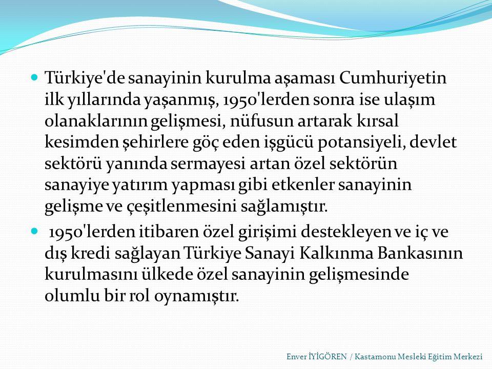 Türkiye de sanayinin kurulma aşaması Cumhuriyetin ilk yıllarında yaşanmış, 1950 lerden sonra ise ulaşım olanaklarının gelişmesi, nüfusun artarak kırsal kesimden şehirlere göç eden işgücü potansiyeli, devlet sektörü yanında sermayesi artan özel sektörün sanayiye yatırım yapması gibi etkenler sanayinin gelişme ve çeşitlenmesini sağlamıştır.