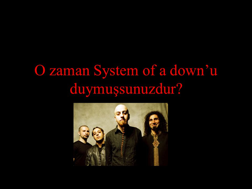 O zaman System of a down'u duymuşsunuzdur
