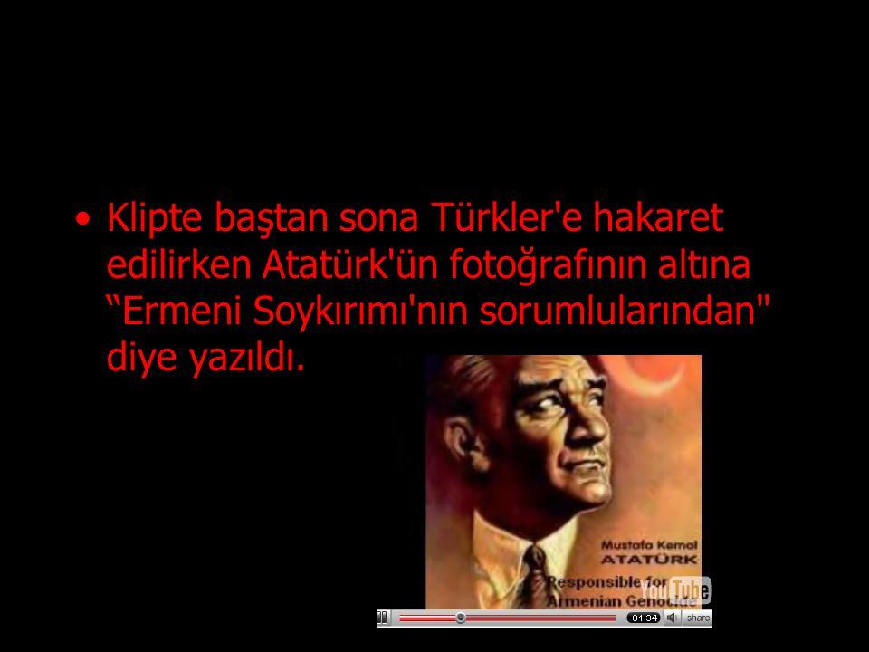Klipte baştan sona Türkler e hakaret edilirken Atatürk ün fotoğrafının altına Ermeni Soykırımı nın sorumlularından diye yazıldı.