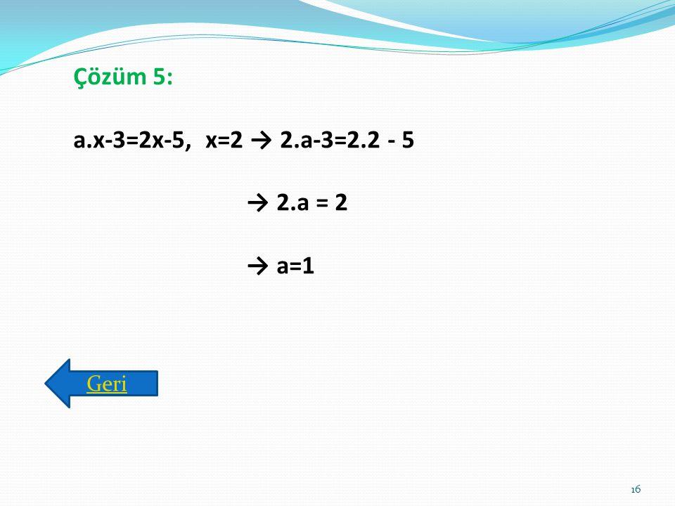 Çözüm 5: a.x-3=2x-5, x=2 → 2.a-3=2.2 - 5 → 2.a = 2 → a=1 Geri
