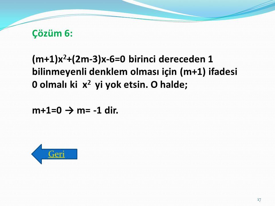 Çözüm 6: (m+1)x2+(2m-3)x-6=0 birinci dereceden 1 bilinmeyenli denklem olması için (m+1) ifadesi 0 olmalı ki x2 yi yok etsin. O halde;