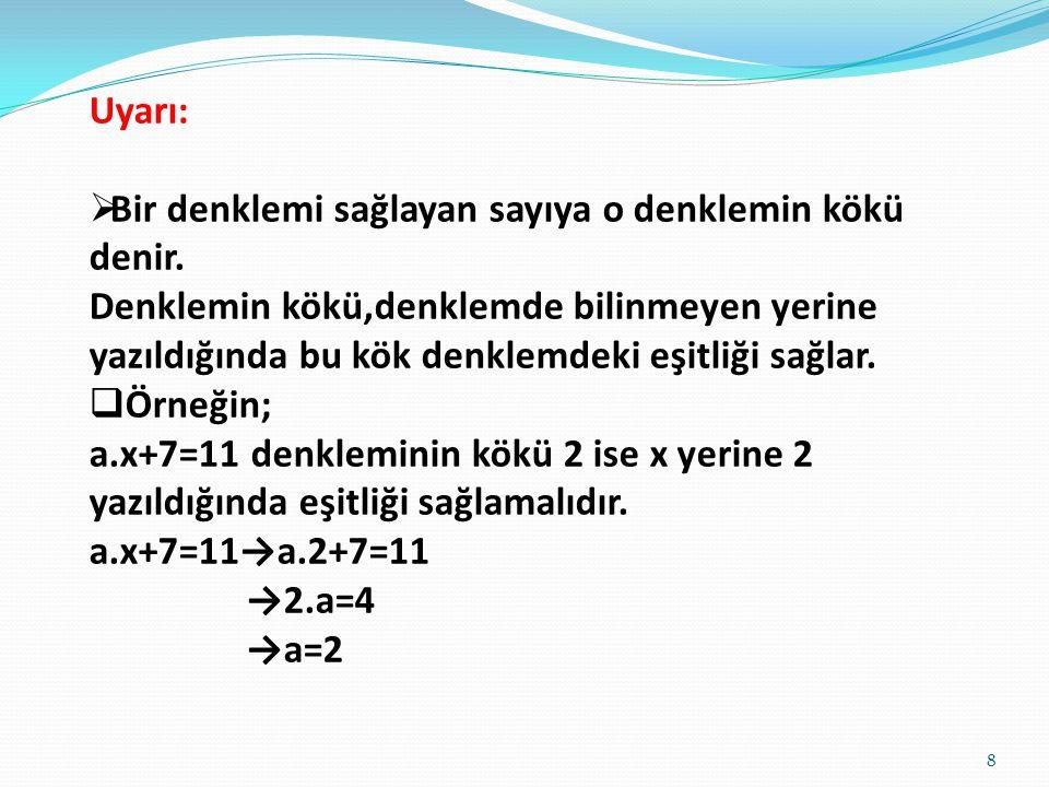 Uyarı: Bir denklemi sağlayan sayıya o denklemin kökü denir.