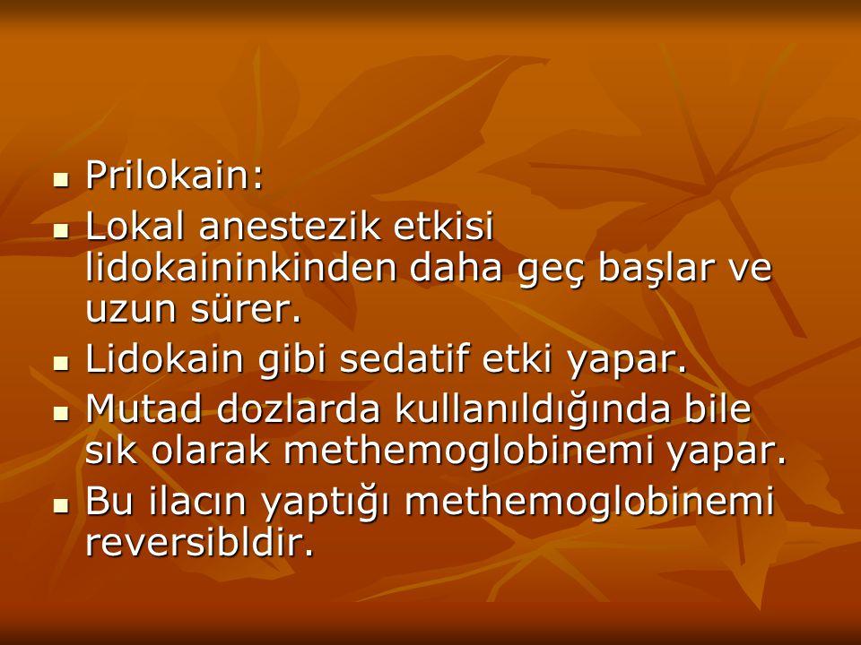 Prilokain: Lokal anestezik etkisi lidokaininkinden daha geç başlar ve uzun sürer. Lidokain gibi sedatif etki yapar.