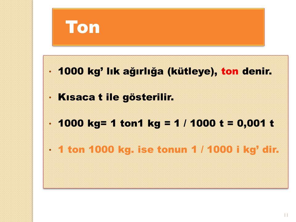 Ton 1000 kg' lık ağırlığa (kütleye), ton denir.