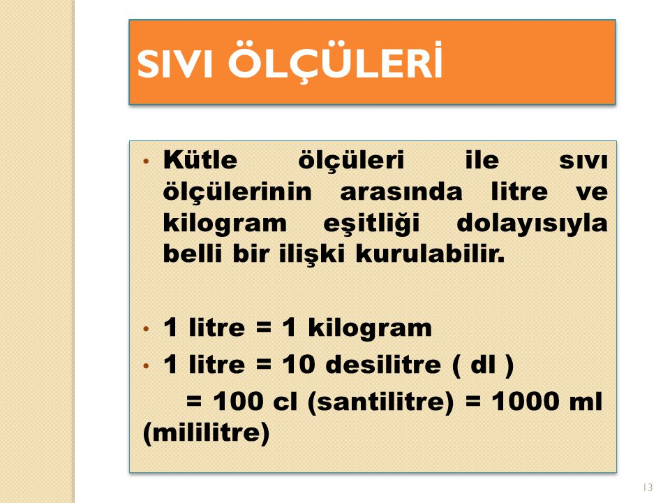 SIVI ÖLÇÜLERİ Kütle ölçüleri ile sıvı ölçülerinin arasında litre ve kilogram eşitliği dolayısıyla belli bir ilişki kurulabilir.