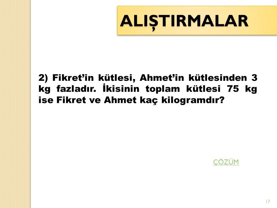 ALIŞTIRMALAR 2) Fikret'in kütlesi, Ahmet'in kütlesinden 3 kg fazladır. İkisinin toplam kütlesi 75 kg ise Fikret ve Ahmet kaç kilogramdır