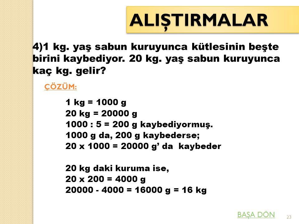 ALIŞTIRMALAR 4)1 kg. yaş sabun kuruyunca kütlesinin beşte birini kaybediyor. 20 kg. yaş sabun kuruyunca kaç kg. gelir