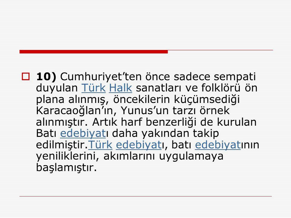 10) Cumhuriyet'ten önce sadece sempati duyulan Türk Halk sanatları ve folklörü ön plana alınmış, öncekilerin küçümsediği Karacaoğlan'ın, Yunus'un tarzı örnek alınmıştır.